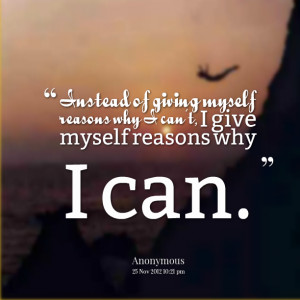 Quotes Picture: instead of giving myself reasons why i can't, i give ...