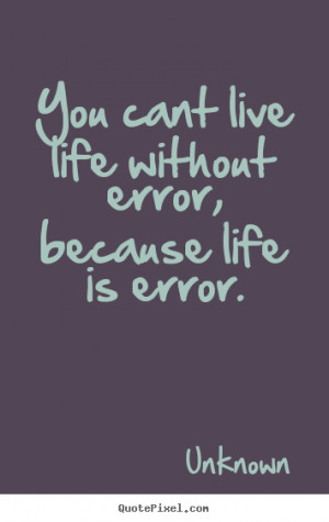 Quote about life - You cant live life without error, because..