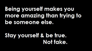 ... Than Trying To Be Someone Else. Stay Yourself & Be True. Not Fake