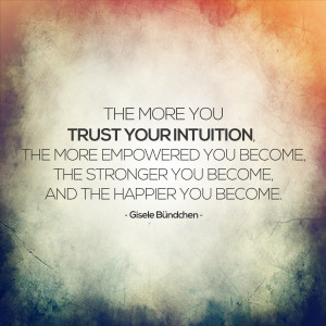 THE MORE YOU TRUST YOUR INTUITION, THE MORE EMPOWERED YOU BECOME, THE ...