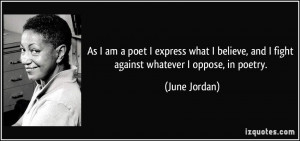 ... , and I fight against whatever I oppose, in poetry. - June Jordan