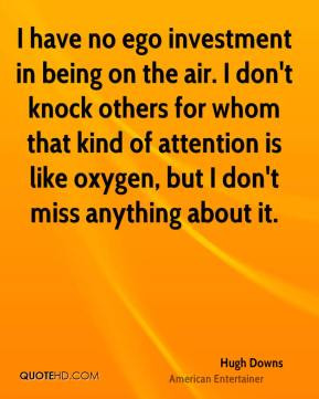 Hugh Downs - I have no ego investment in being on the air. I don't ...