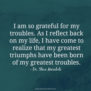 am so grateful for my troubles. As I reflect back on my life, I have ...