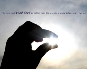 The smallest good deed is better than the grandest good intention.