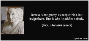 Success is not greedy, as people think, but insignificant. That is why ...
