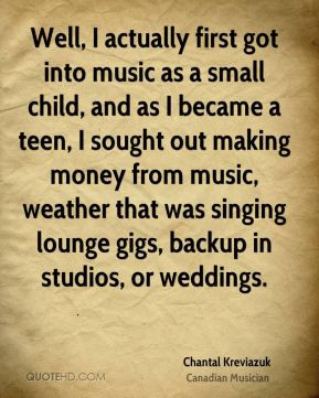 Chantal Kreviazuk - Well, I actually first got into music as a small ...