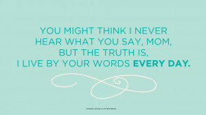Mother's Day Quotes: You might think I never hear what you say, Mom ...