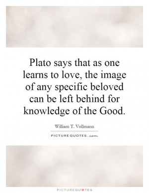 ... beloved can be left behind for knowledge of the Good. Picture Quote #1