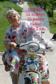 old age is always 15 years older than i am can i get an amen more old ...