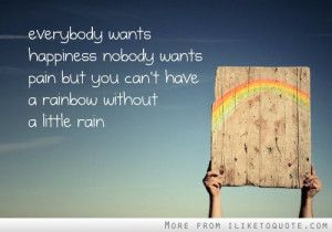 ... nobody wants pain, but you can't have a rainbow without a little rain