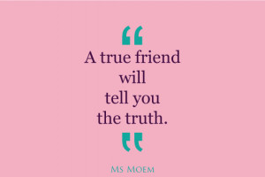 true friends tell you the truth   quote   Ms Moem