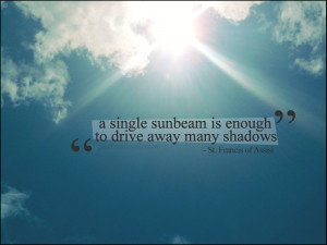 single sunbeam is enough to drive away many shadows.