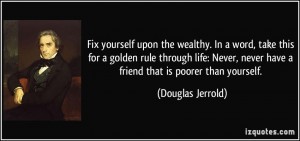 Fix yourself upon the wealthy. In a word, take this for a golden rule ...