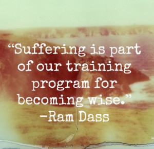 Suffering is part of our training program for becoming wise.