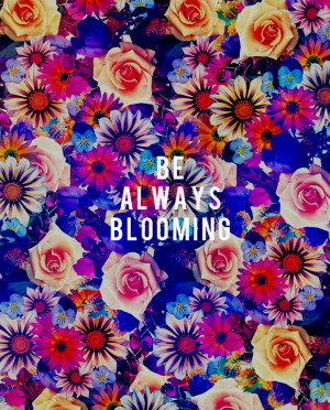 Like I said: Be always Blooming