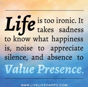 Life is too ironic. It takes sadness to know that happiness is, noise ...