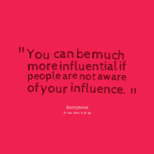 ... be much more influential if people are not aware of your influence