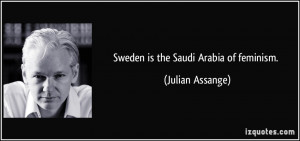 Sweden is the Saudi Arabia of feminism. - Julian Assange