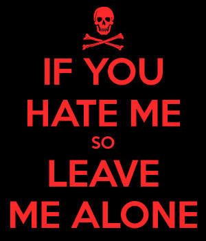IF YOU HATE ME SO LEAVE ME ALONE