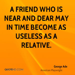 friend who is near and dear may in time become as useless as a ...