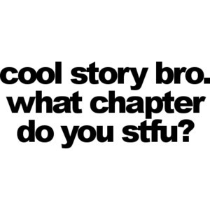 Cool story bro. What chapter do you stfu?