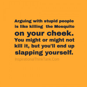 Arguing with stupid people is like killing the Mosquito onyour cheek.