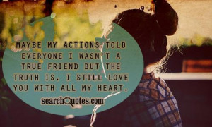 May be my actions told everyone I wasn't a true friend.But the truth ...
