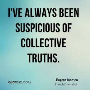 Eugene Ionesco - I've always been suspicious of collective truths.
