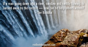 """... by the current — how can he help others across?"""" – The Buddha"""