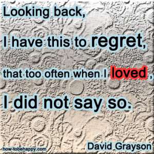 Looking back, I have this to regret, that too often when I loved, I ...