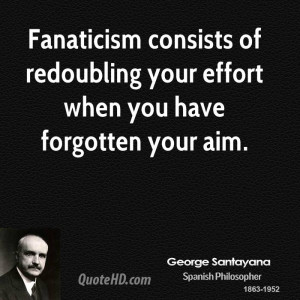 Fanaticism consists of redoubling your effort when you have forgotten ...