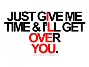 Just give me time & I'll get over you.