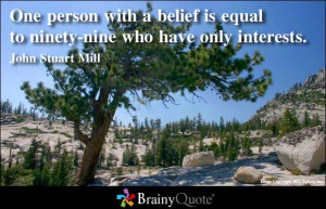 ... ninety-nine who have only interests. - John Stuart Mill at BrainyQuote