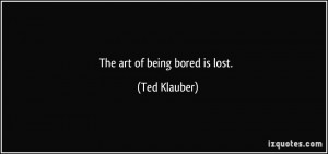 The art of being bored is lost. - Ted Klauber