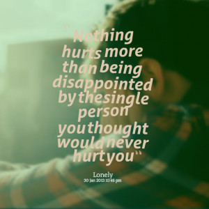 ... disappointed by the single person you thought would never hurt you