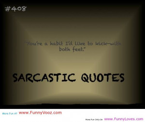 """... You're A Habit I'd Like To Kick With Both Feet """" ~ Sarcasm Quote"""