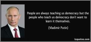 ... teach us democracy don't want to learn it themselves. - Vladimir Putin