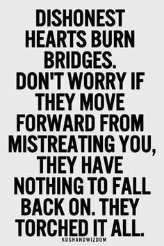 Dishonest hearts burn bridges. Don't worry if they move forward from ...