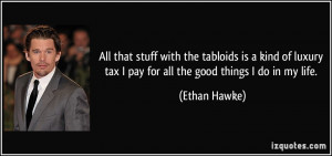All that stuff with the tabloids is a kind of luxury tax I pay for all ...