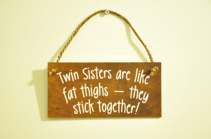 Twin Sisters are like fat thighs - Wooden Plaque