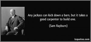 ... down a barn, but it takes a good carpenter to build one. - Sam Rayburn