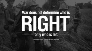 War does not determine who is right, only who is left. – Bertrand ...
