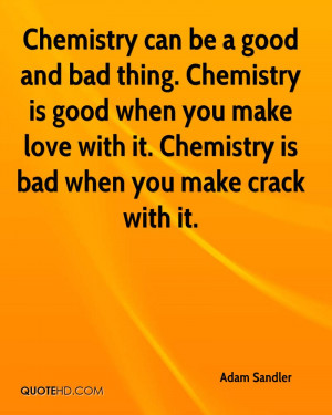 Chemistry can be a good and bad thing. Chemistry is good when you make ...