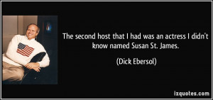... had was an actress I didn't know named Susan St. James. - Dick Ebersol