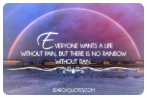 ... wants a life without pain, but there is no rainbow without rain
