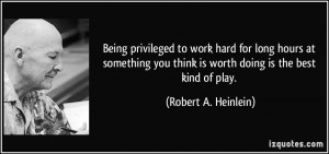 Being privileged to work hard for long hours at something you think is ...