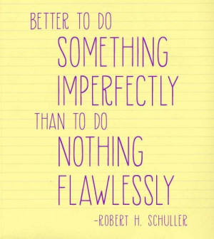 ... imperfectly than to do nothing flawlessly.