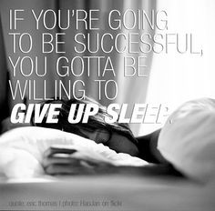 ... to be successful, you gotta be willing to give up sleep,