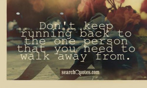 Don't keep running back to the one person that you need to walk away ...