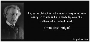 great architect is not made by way of a brain nearly so much as he ...
